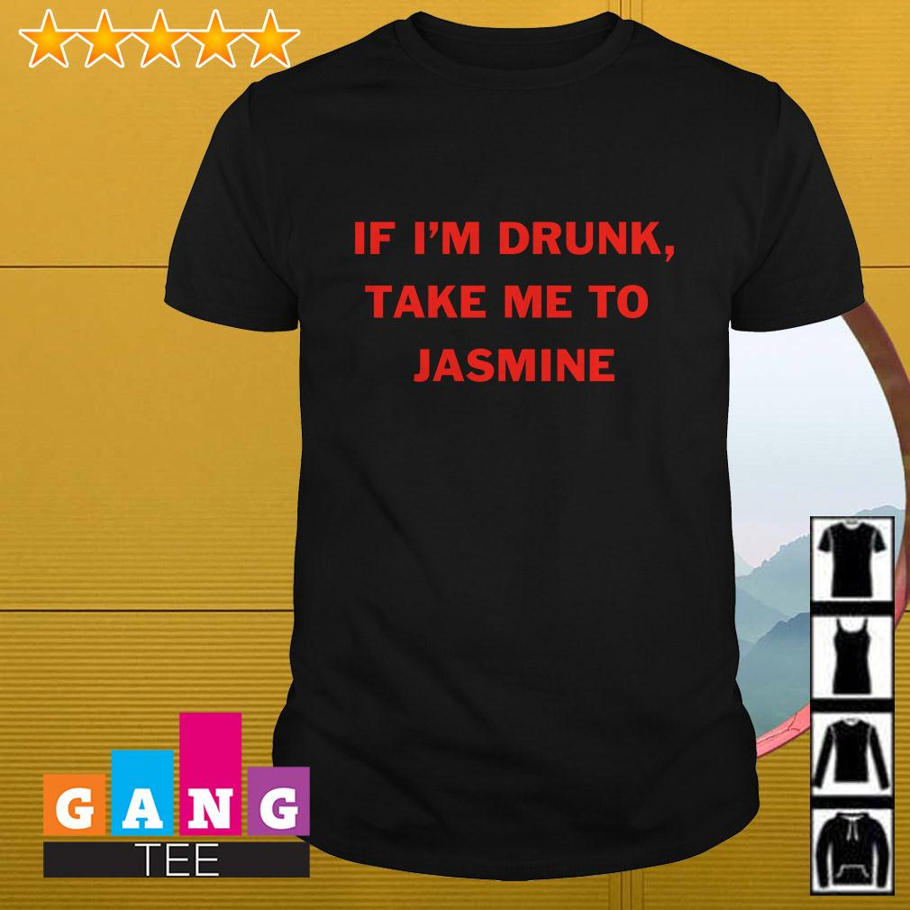 If I'm drunk take me to Jasmine shirt