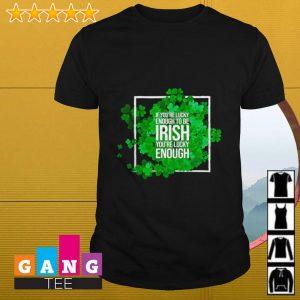 If you're lucky enough to be Irish you're lucky enough shirt