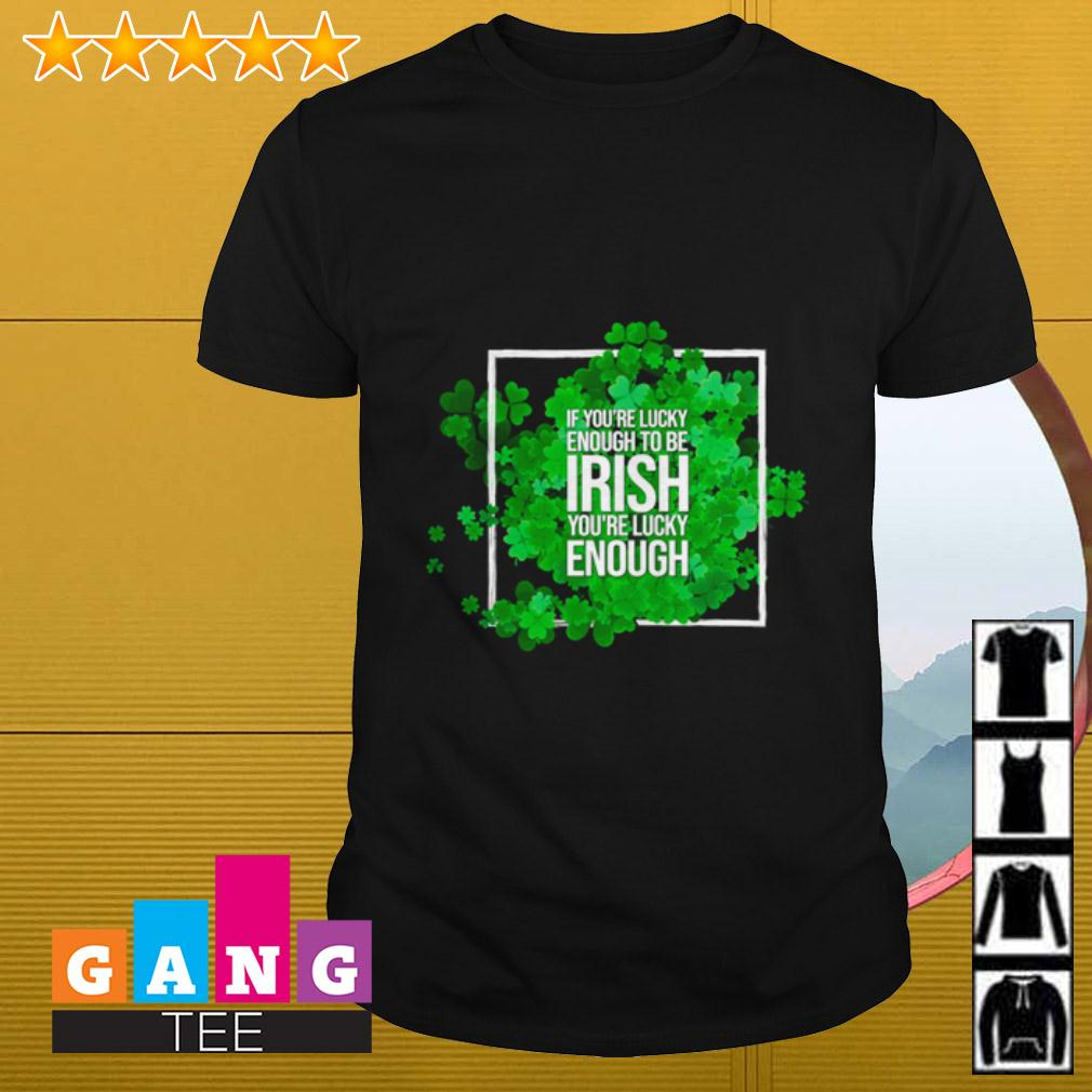 If you're lucky enough to be Irish you're lucky enough shirt