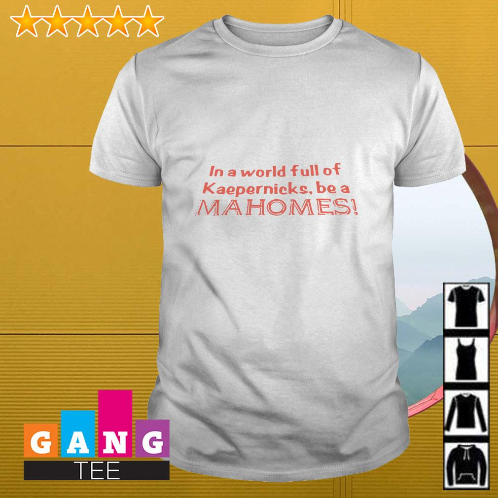 In a world full of Kaepernicks be a Mahomes shirt