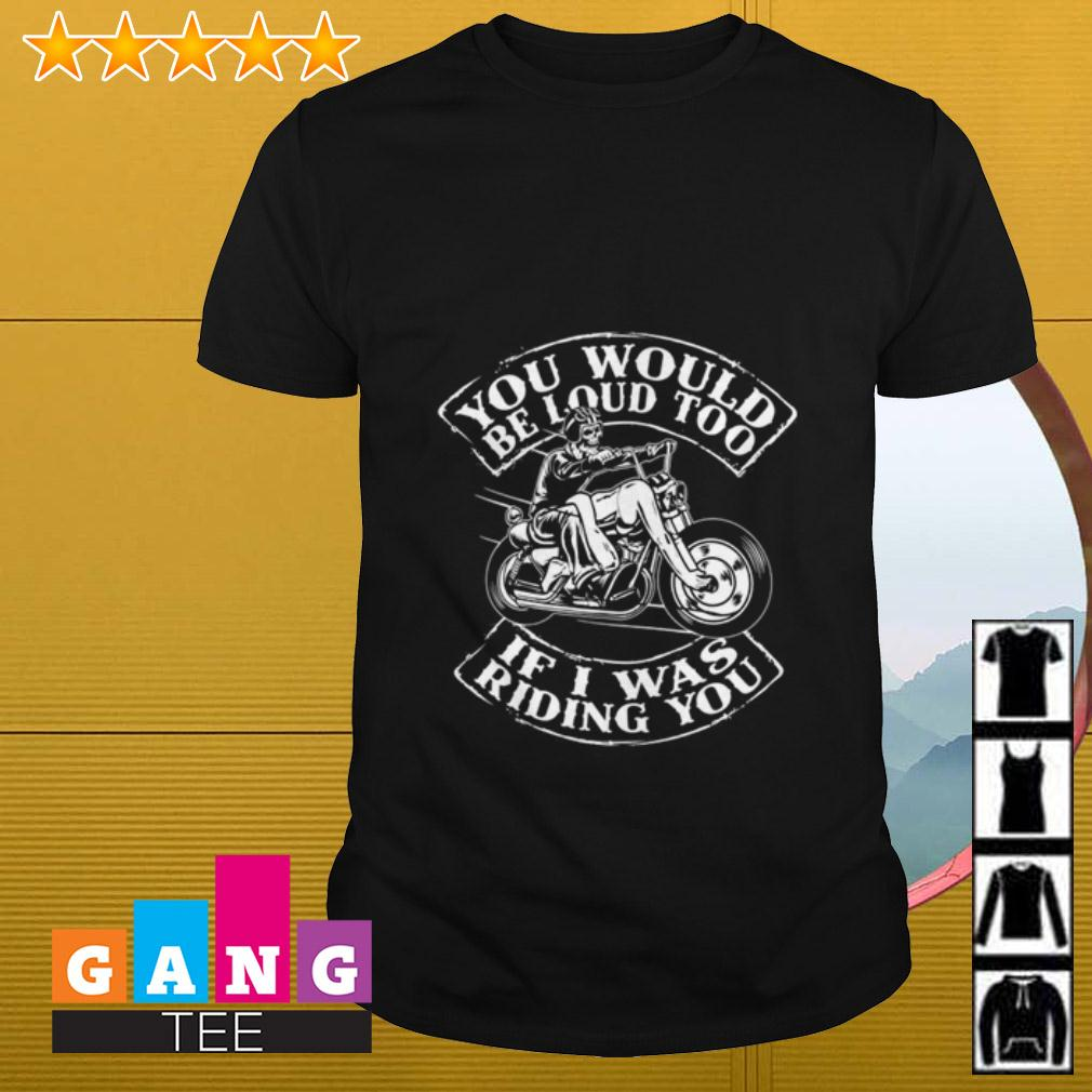 Motorcycle You would be loud too if I was riding you shirt