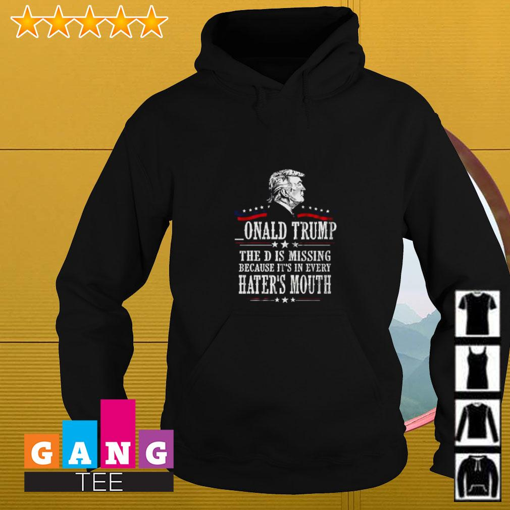Onald Trump the D is missing because it's in every hater's mouth Hoodie