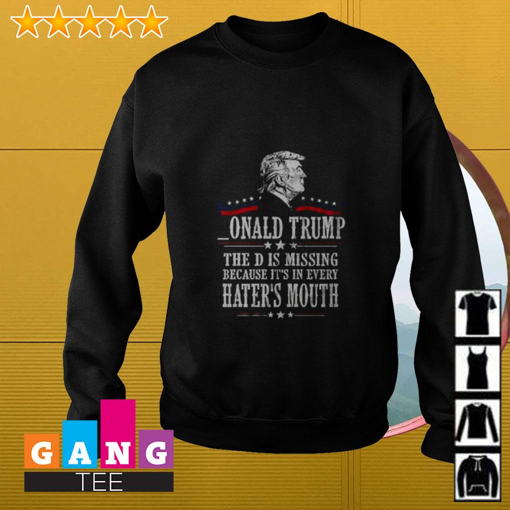 Onald Trump the D is missing because it's in every hater's mouth Sweater