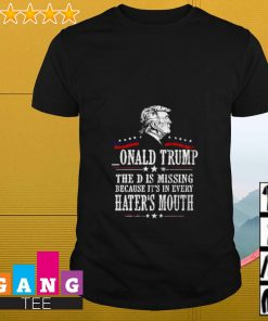 Onald Trump the D is missing because it's in every hater's mouth shirt