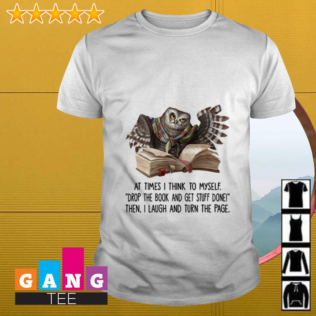 Owl At times I think to myself drop the book and get stuff done shirt