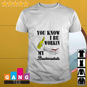 You know I be workin my Brachioradialis shirt