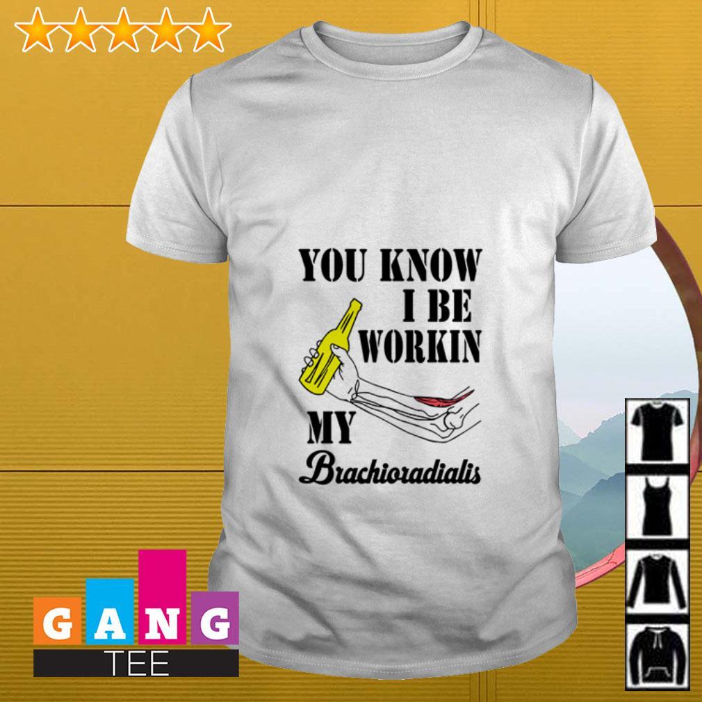 You know I be workin my Brachioradialis shirt
