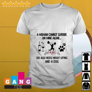 A woman cannot survive on wine alone she also needs weight lifting and dog shirt