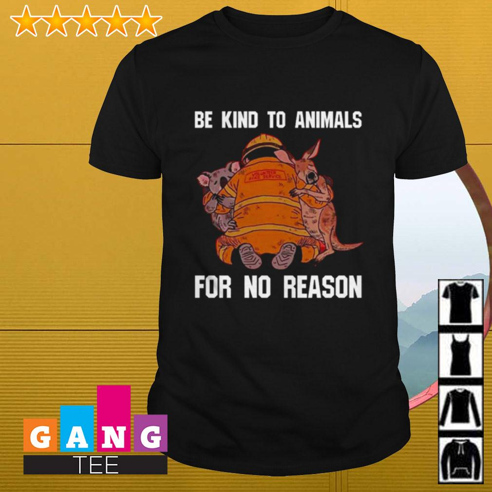 Be kind to animals for no reason volunteer fire service shirt