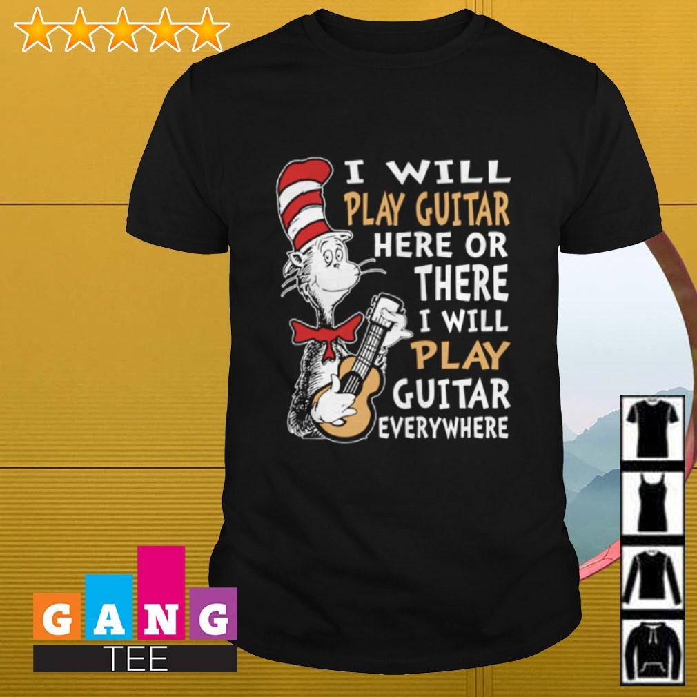 Dr Seuss I will play guitar here or there or everywhere shirt