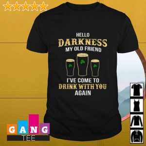 Hello darkness my old friend I've come to drink with you again St. Patrick's day shirt