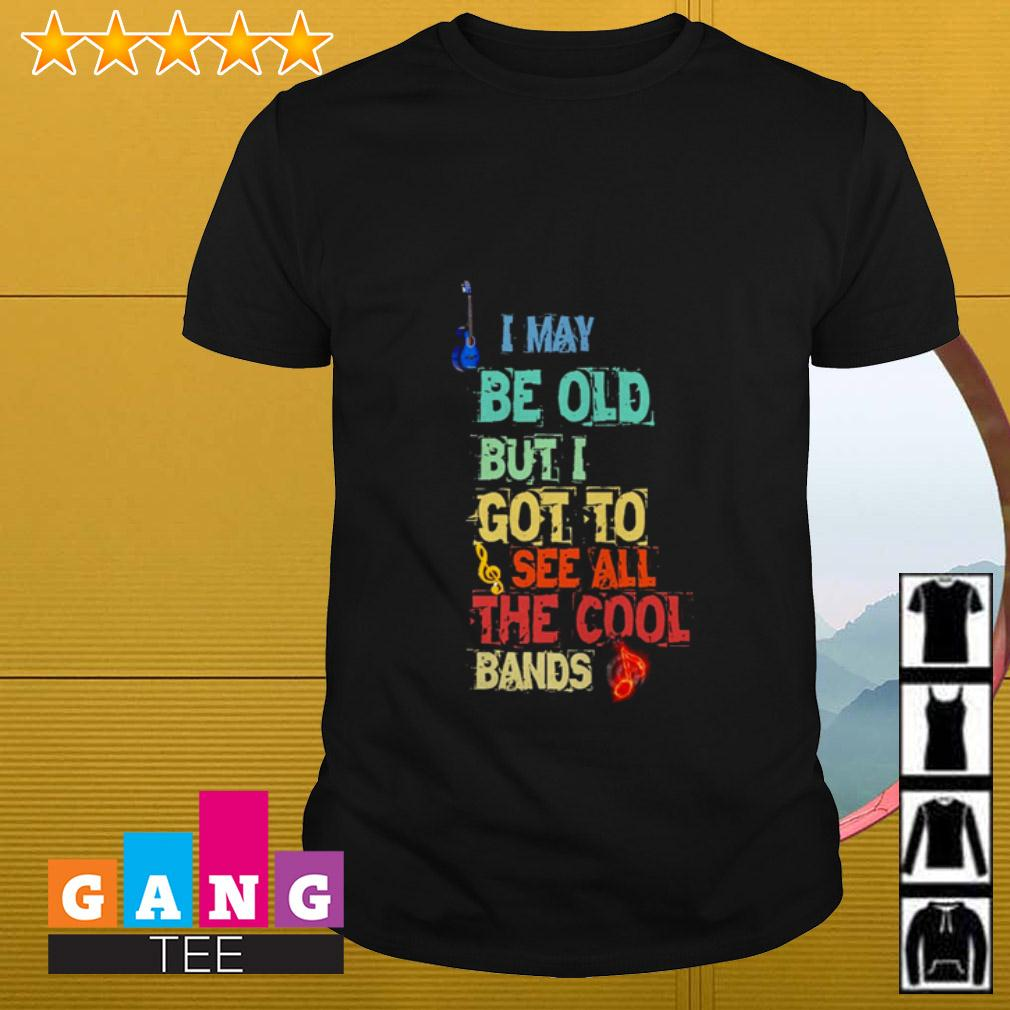 I may be old but I got to see all the cool bands shirt