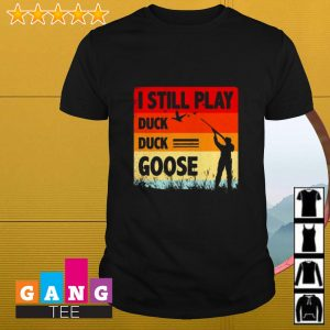 I still play duck duck goose shirt