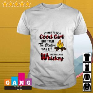 I tried to be a good girl but then fire bonfire was lit and there was whiskey shirt