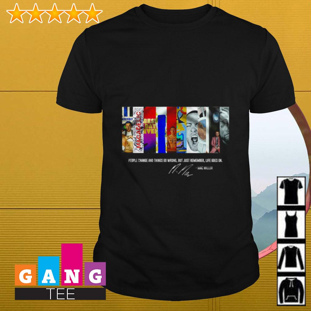 People change and things go wrong but just remember life goes on Mac Miller signature shirt