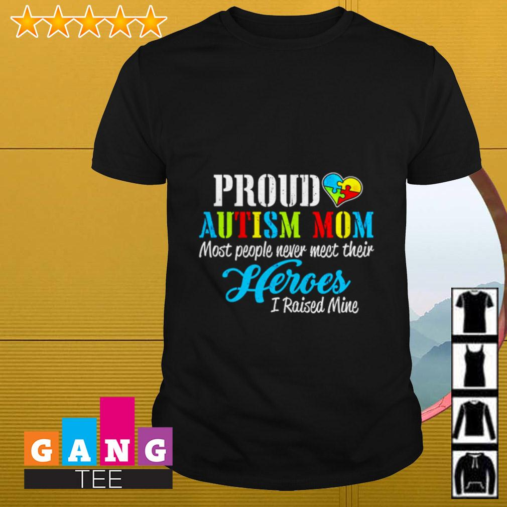 Proud Autism mom most people never meet their heroes I raised mine shirt