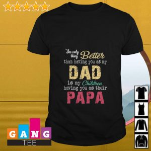 The only thing better than having you as my dad is my children having you as their papa shirt