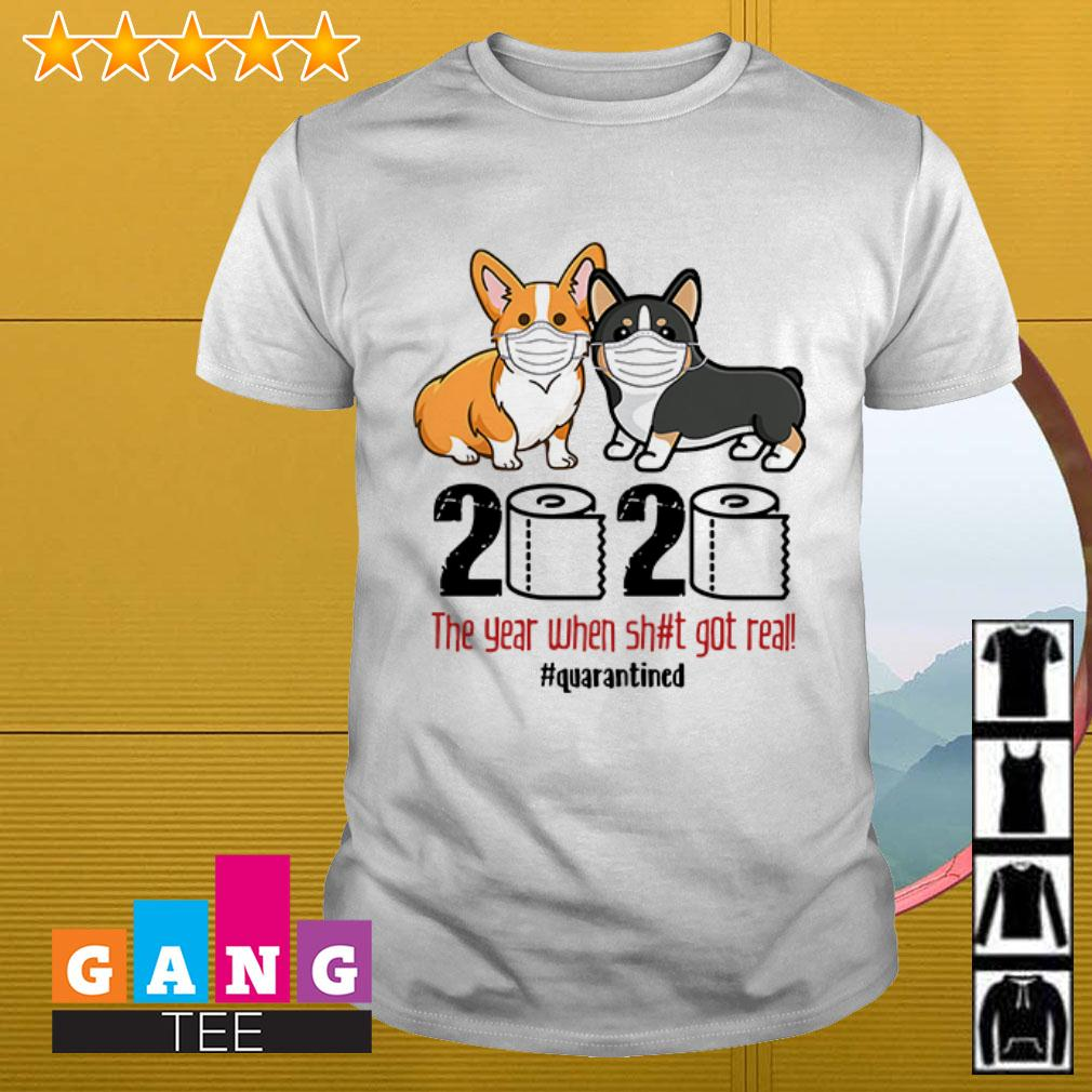 Corgi 2020 the year when shit real got real #quarantined Covid 19 shirt