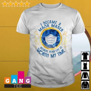 Covid 19 I became a mask maker because your life is worth my time shirt
