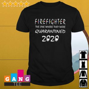 Firefighter the one where they were quarantined 2020 shirt