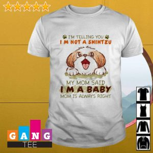 I'm telling you I'm not a Shih Tzu my mom said I'm a baby mom is always right shirt