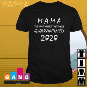 Mama the one where they were quarantined 2020 shirt