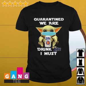Baby Yoda quarantine we are drink Miller Lite I must shirt