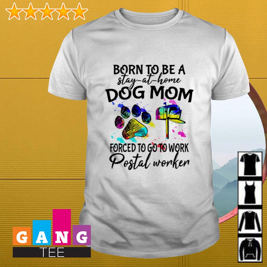 Born to be a stay at home dog mom forced to go to work postal worker shirt