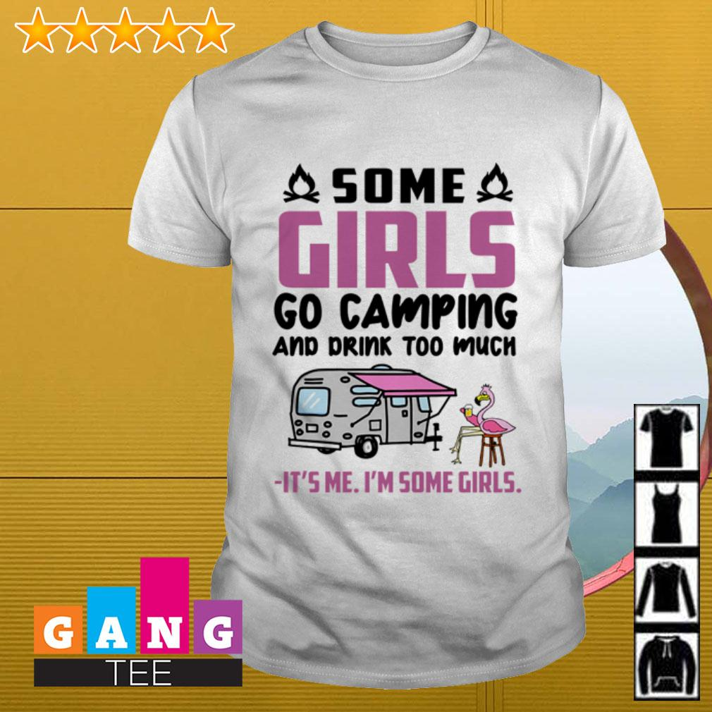 Flamingo some girls go camping and drink too much It's me I'm some girls shirt