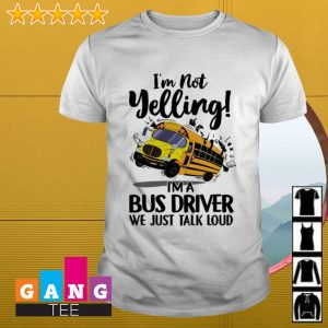I'm not yelling I'm a bus driver we just talk loud shirt