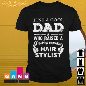 Just a cool dad who raised a freaking awesome hair stylist shirt