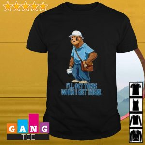 Sloth I'll get there when I get there shirt