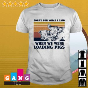 Sorry for what I said when we were loading Pigs vintage shirt
