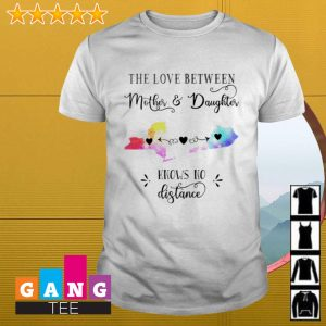 The love between mother and daughter knows no distance shirt