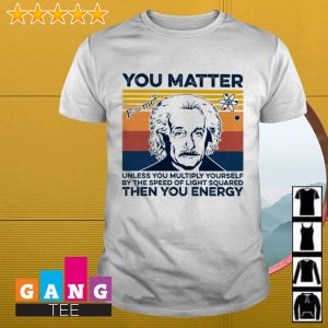 Albert Einstein You matter unless you multiply yourself by the speed of light squared the you energy shirt