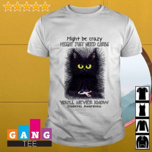 Cat might be crazy might just need carbs you'll never know diabetes awareness shirt