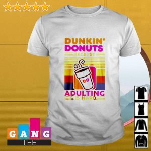 Dunkin' Donuts because adulting is hard shirt
