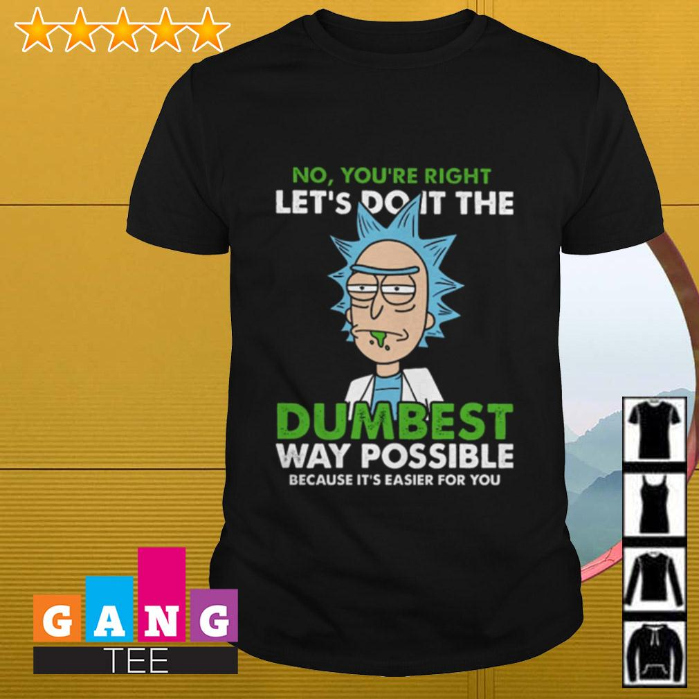 Rick Sanchez No you're right let's do it the dumbest way possible because it's easier for you shirt