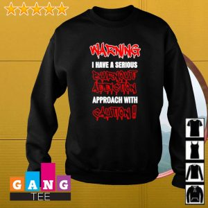 Warning I Have A Serious Burnout Addiction Approach With Caution Shirt Sweater