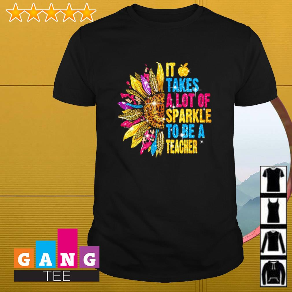 Sunflower it takes a lot of sparkle to be a teacher shirt