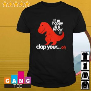 T-rex If ur happy and u know it clap your oh shirt