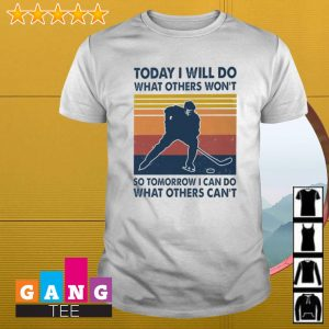 Hockey today I will do what others won't so tomorrow I can do what others cant vintage shirt