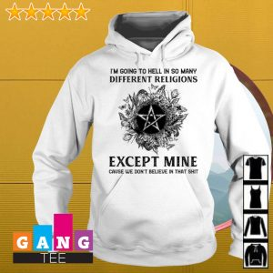 I'm going to hell in so many different religions except mine cause we s Hoodie