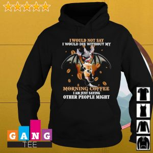 I would not say i would die without my morning coffee i am just saying other people might s Hoodie