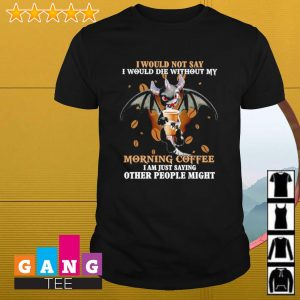 I would not say i would die without my morning coffee i am just saying other people might shirt