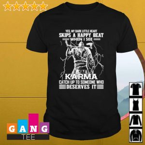 Yes my dark little heart skips a happy beat when i see Karma catch up to someone who deserves it shirt