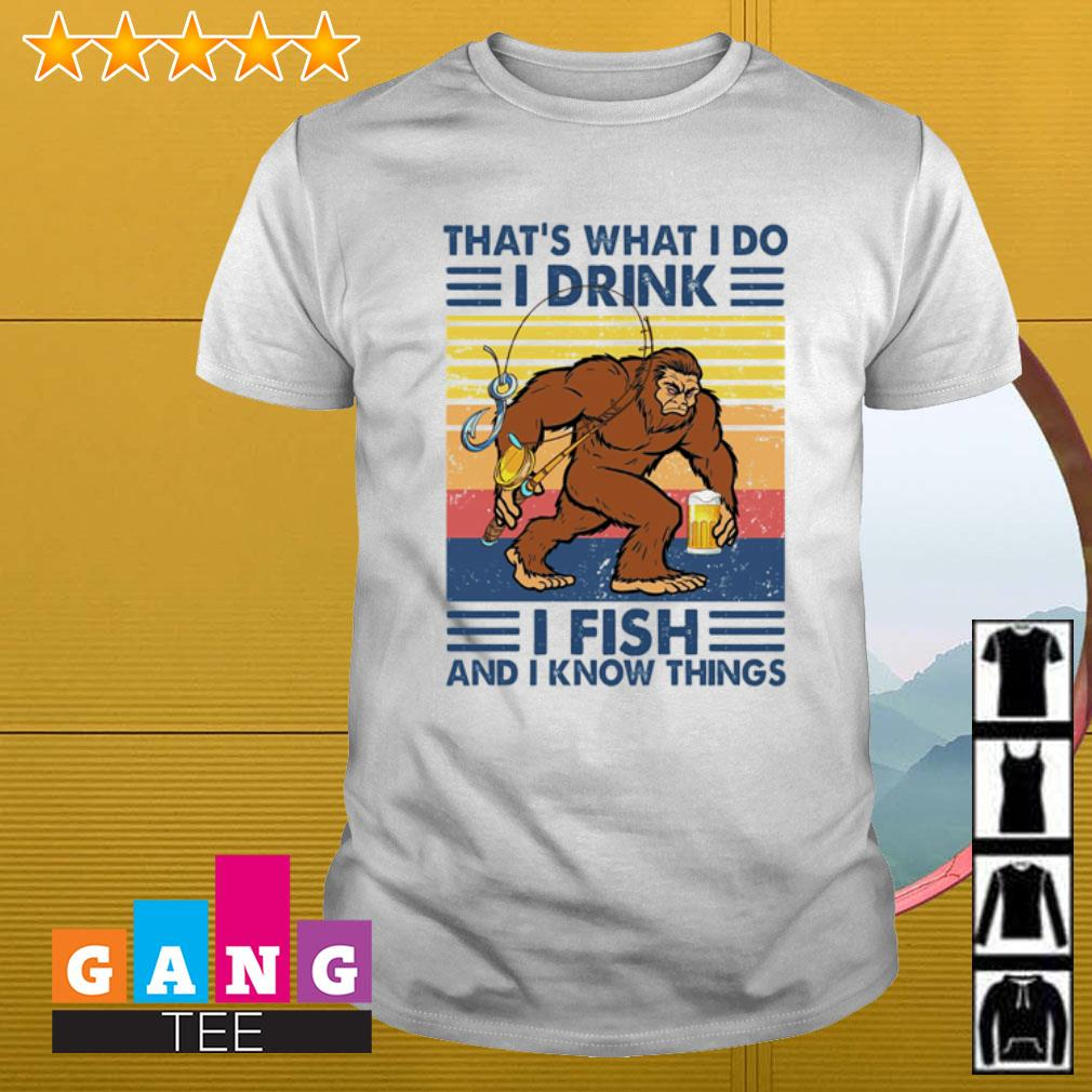 Bigfoot that's what i do i drink i fish and i know things vintage shirt