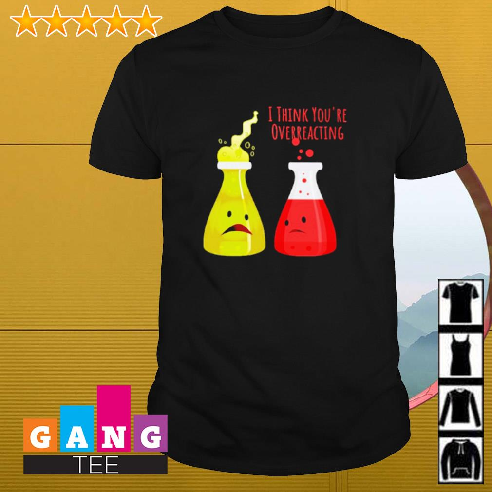 Chemistry I think you're overreacting shirt
