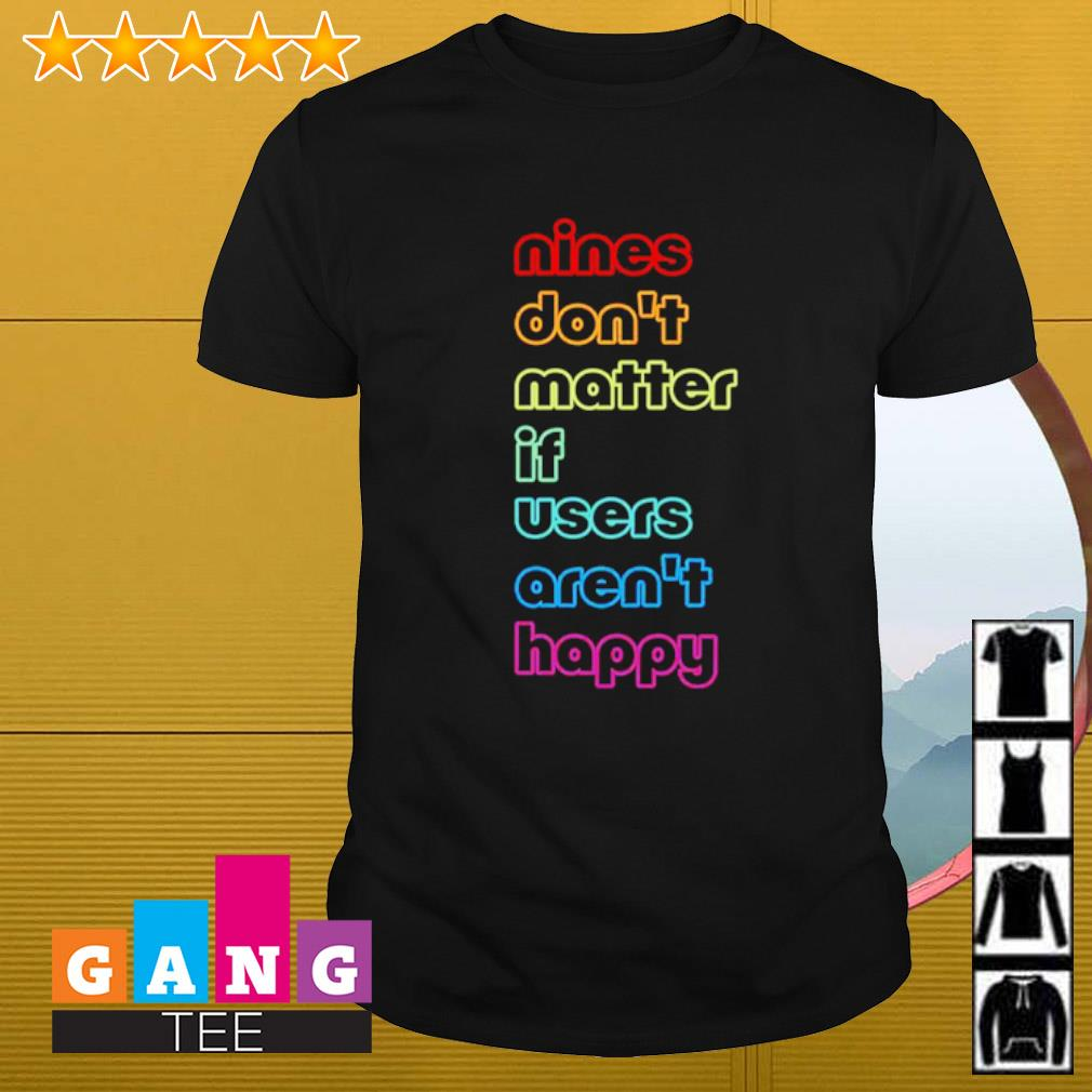 Nines don't matter If users aren't happy shirt