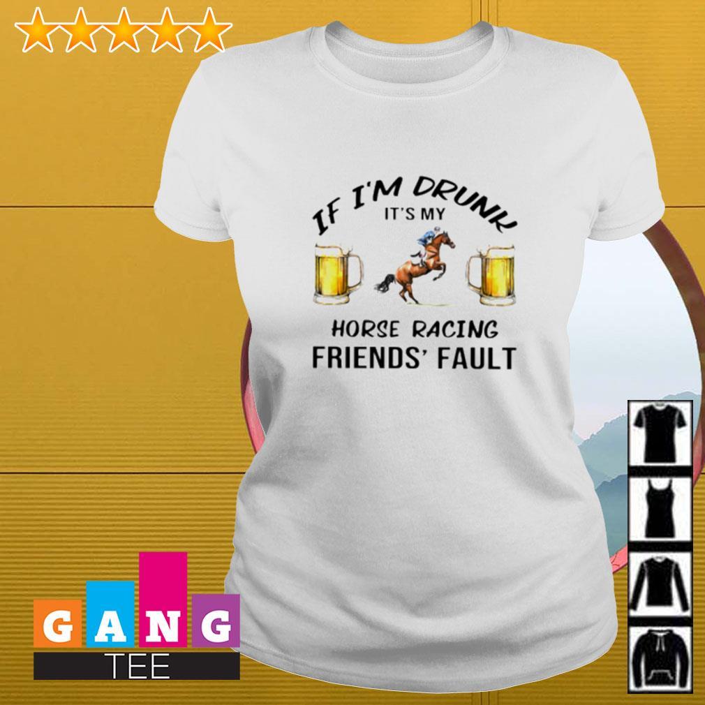 Beer If i'm drunk it's my horse racing friends' fault Ladies-tee